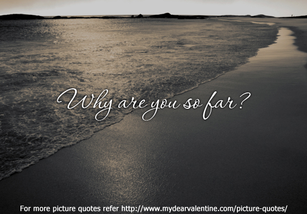 romantic quotes - Why are you so far