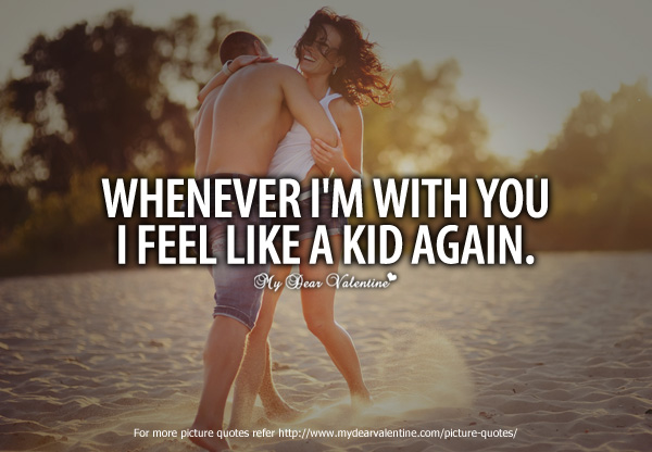 Cheesy Love Quotes - Whenever Im with you I feel like a kid again