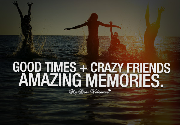 Cute Friendship Quotes - Good times Crazy friends Amazing memories