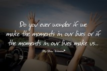 Cute Life Quotes - Do you ever wonder if we make the moments