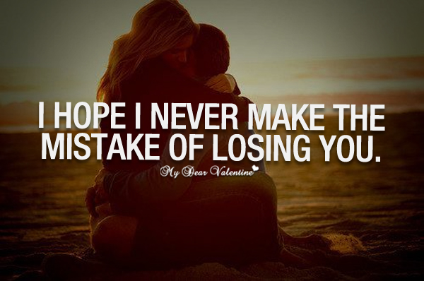 Cute Love Quotes - I hope I never make the mistake of losing you