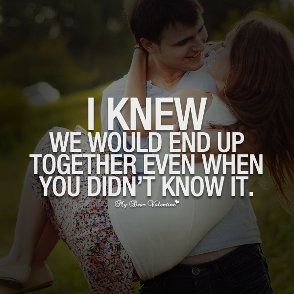 Cute Love Quotes - I knew we would end up together