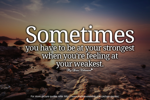 Inspirational Quotes - Sometimes you have to be at your strongest