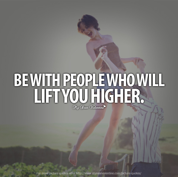 Inspirational Quotes - Be with people who will lift you higher