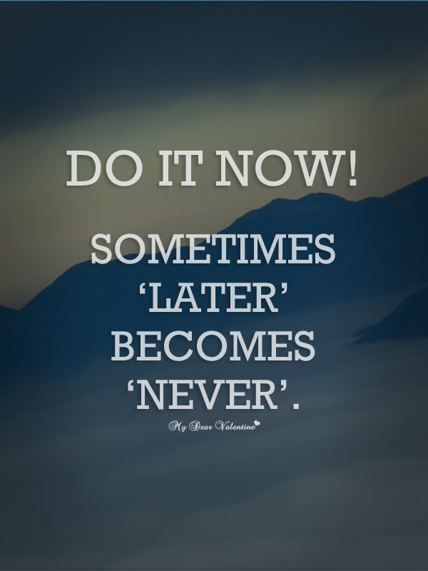 Inspirational Quotes - Do it now sometimes 'later' becomes 'never'