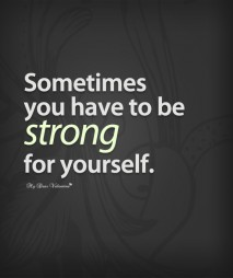 Inspirational Quotes - Sometimes you have to be strong for yourself