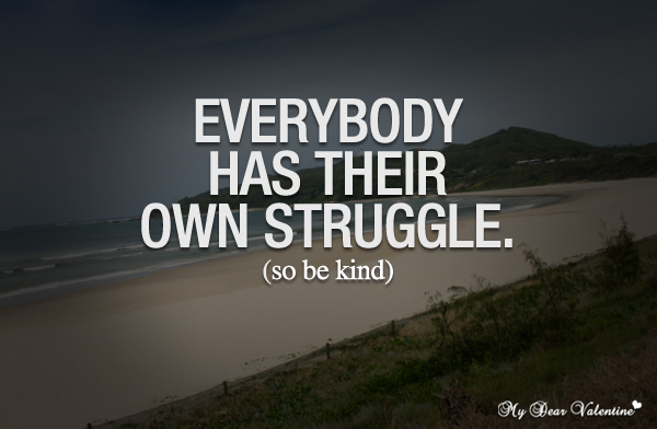 Life Quotes - Everybody has their own struggle so be kind