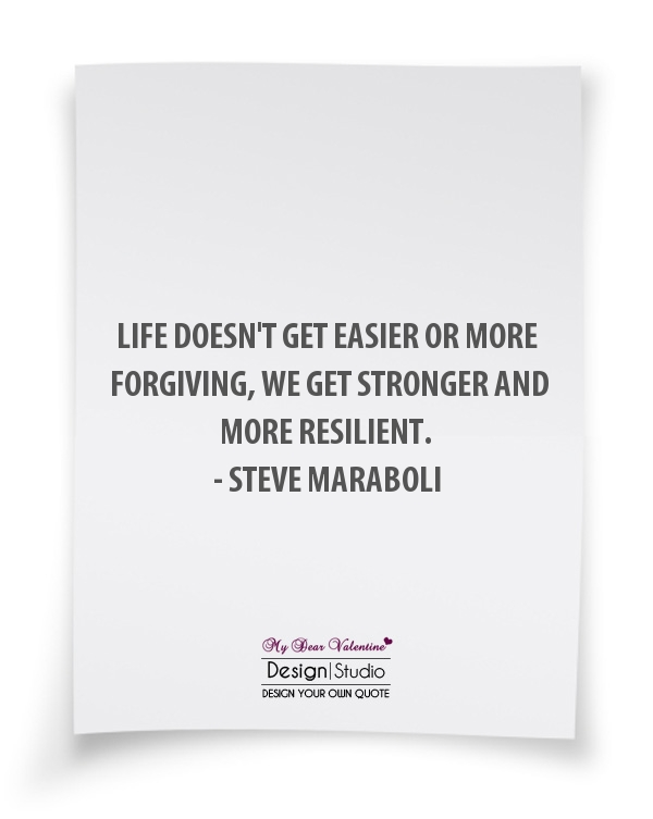 Life Quotes - Life doesn't get easier or more forgiving