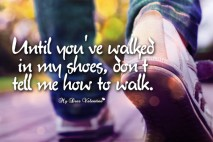 Life Quotes - Until you've walked in my shoes