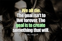 Life Quotes - We all die The goal isn't to live forever