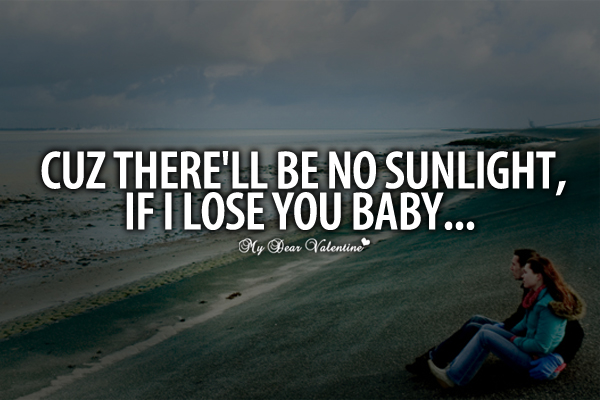 Love Quotes For Her - Cuz there'll be no sunlight if I lose you baby