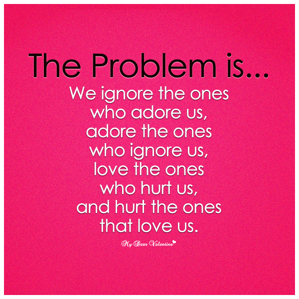 The problem is we ignore the ones who adore us - Picture Quotes